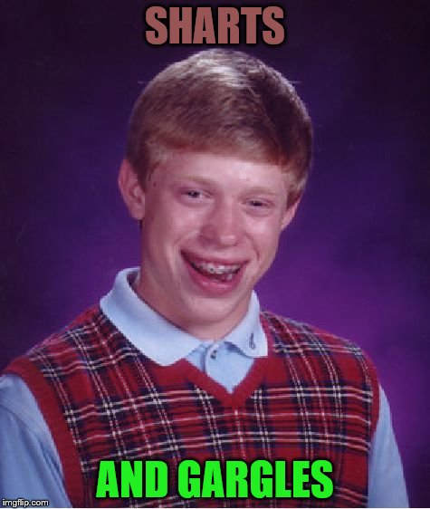 Bad Luck Brian Meme | SHARTS AND GARGLES | image tagged in memes,bad luck brian | made w/ Imgflip meme maker