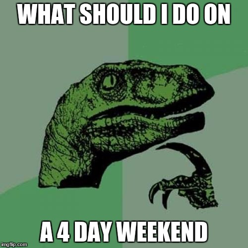 Philosoraptor Meme | WHAT SHOULD I DO ON A 4 DAY WEEKEND | image tagged in memes,philosoraptor | made w/ Imgflip meme maker