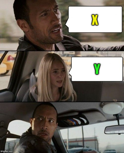 The Rock Driving Meme | X Y | image tagged in memes,the rock driving | made w/ Imgflip meme maker