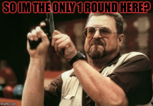 Am I The Only One Around Here Meme | SO IM THE ONLY 1 ROUND HERE? | image tagged in memes,am i the only one around here | made w/ Imgflip meme maker