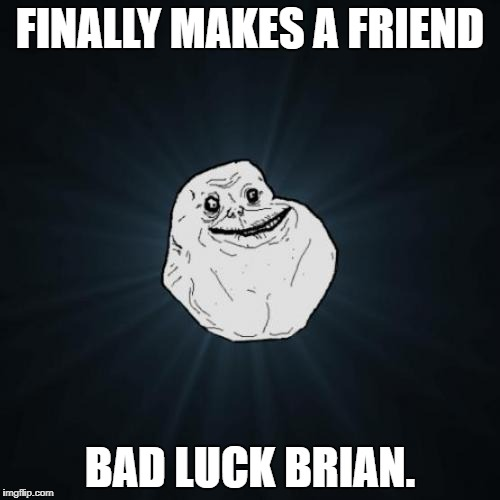 Don't Know if this is a Reupload or not. Oh well. | FINALLY MAKES A FRIEND BAD LUCK BRIAN. | image tagged in memes,forever alone | made w/ Imgflip meme maker