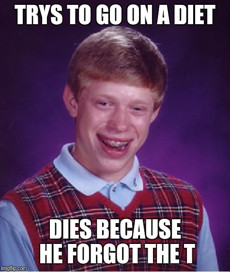 You chose the wrong diet......actually, it's just that you're dumb | TRYS TO GO ON A DIET DIES BECAUSE HE FORGOT THE T | image tagged in memes,bad luck brian,funny,diet not life,imgflip points,stop reading the tags | made w/ Imgflip meme maker