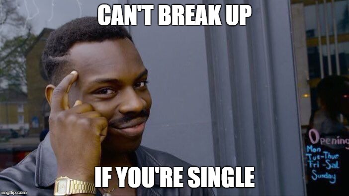 Roll Safe Think About It Meme | CAN'T BREAK UP IF YOU'RE SINGLE | image tagged in memes,roll safe think about it | made w/ Imgflip meme maker