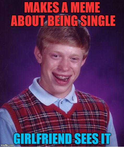 I'm Scared to Death About This | MAKES A MEME ABOUT BEING SINGLE GIRLFRIEND SEES IT | image tagged in memes,bad luck brian,funny,single | made w/ Imgflip meme maker