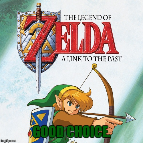 A Link to the Past | GOOD CHOICE. | image tagged in a link to the past | made w/ Imgflip meme maker
