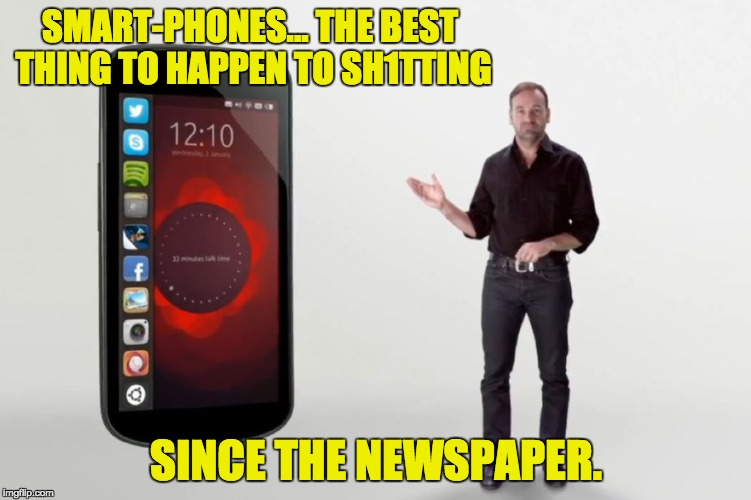 Smartphones | SMART-PHONES… THE BEST THING TO HAPPEN TO SH1TTING SINCE THE NEWSPAPER. | image tagged in smartphones | made w/ Imgflip meme maker