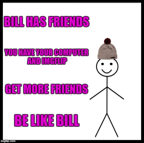 Be Like Bill Meme | BILL HAS FRIENDS YOU HAVE YOUR COMPUTER AND IMGFLIP GET MORE FRIENDS BE LIKE BILL | image tagged in memes,be like bill | made w/ Imgflip meme maker