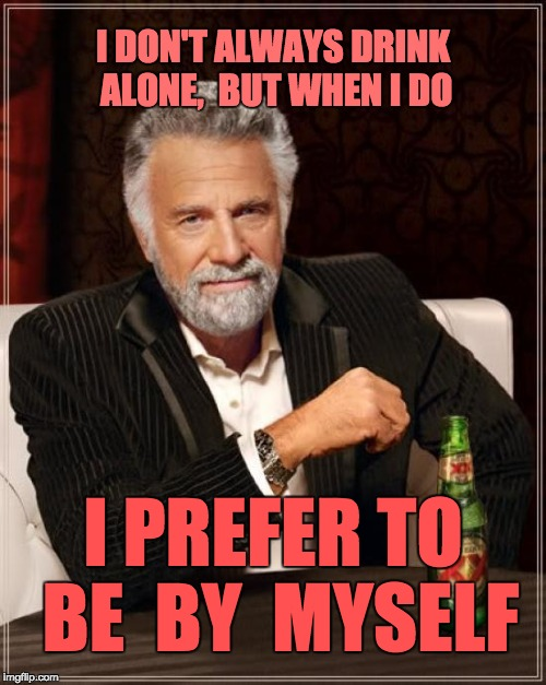 The Most Interesting Man In The World Meme | I DON'T ALWAYS DRINK ALONE,  BUT WHEN I DO I PREFER TO BE  BY  MYSELF | image tagged in memes,the most interesting man in the world | made w/ Imgflip meme maker
