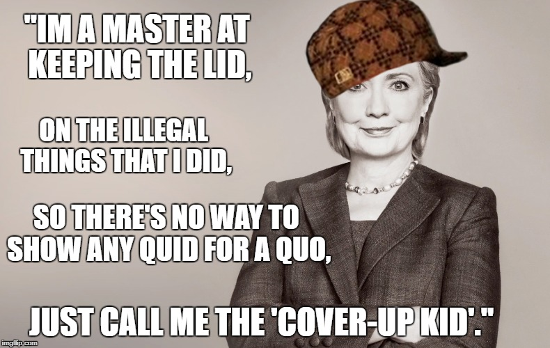 "Hillary Clinton | ""IM A MASTER AT KEEPING THE LID, ON THE ILLEGAL THINGS THAT I DID, SO THERE'S NO WAY TO SHOW ANY QUID FOR A QUO, JUST CALL ME THE 'COVER-UP  