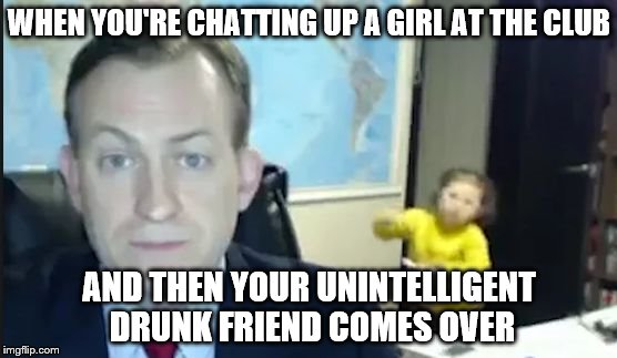 Damn you Jimmy | WHEN YOU'RE CHATTING UP A GIRL AT THE CLUB AND THEN YOUR UNINTELLIGENT DRUNK FRIEND COMES OVER | image tagged in bbc news pundit | made w/ Imgflip meme maker