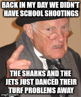 Back In My Day Meme |  BACK IN MY DAY WE DIDN'T HAVE SCHOOL SHOOTINGS; THE SHARKS AND THE JETS JUST DANCED THEIR TURF PROBLEMS AWAY | image tagged in memes,back in my day | made w/ Imgflip meme maker