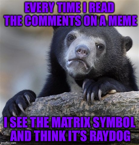 I wonder who else is decieved... | EVERY TIME I READ THE COMMENTS ON A MEME I SEE THE MATRIX SYMBOL AND THINK IT'S RAYDOG | image tagged in memes,confession bear,matrix icon,dashhopes matrix icon,dashhopes | made w/ Imgflip meme maker