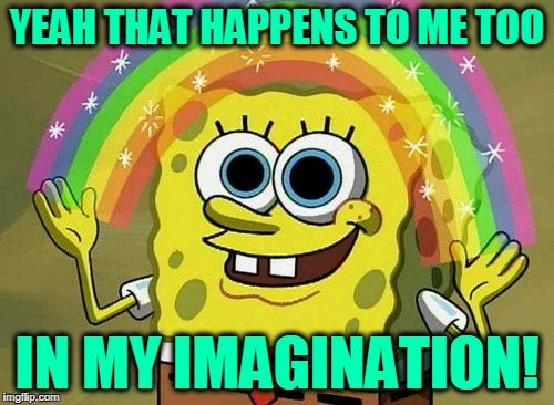 Imagination | YEAH THAT HAPPENS TO ME TOO IN MY IMAGINATION! | image tagged in imagination | made w/ Imgflip meme maker