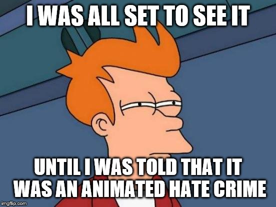 Futurama Fry Meme | I WAS ALL SET TO SEE IT UNTIL I WAS TOLD THAT IT WAS AN ANIMATED HATE CRIME | image tagged in memes,futurama fry | made w/ Imgflip meme maker