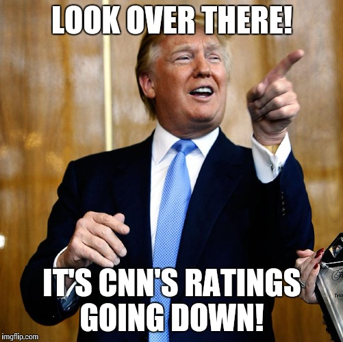 Donald Trump | LOOK OVER THERE! IT'S CNN'S RATINGS GOING DOWN! | image tagged in donald trump | made w/ Imgflip meme maker