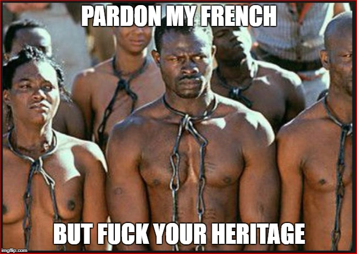 Slavery is Heritage | PARDON MY FRENCH BUT F**K YOUR HERITAGE | image tagged in slavery is heritage | made w/ Imgflip meme maker
