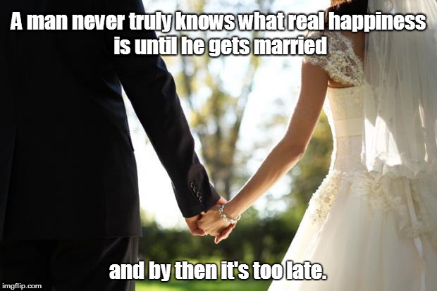 wedding | A man never truly knows what real happiness is until he gets married and by then it's too late. | image tagged in wedding | made w/ Imgflip meme maker