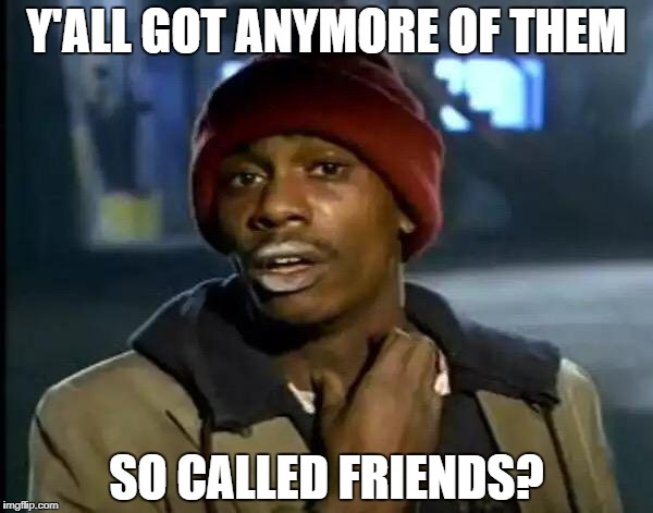 Y'all Got Any More Of That Meme | Y'ALL GOT ANYMORE OF THEM SO CALLED FRIENDS? | image tagged in memes,y'all got any more of that | made w/ Imgflip meme maker