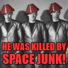HE WAS KILLED BY SPACE JUNK! | made w/ Imgflip meme maker