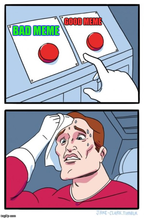 Two Buttons Meme | BAD MEME GOOD MEME | image tagged in memes,two buttons | made w/ Imgflip meme maker