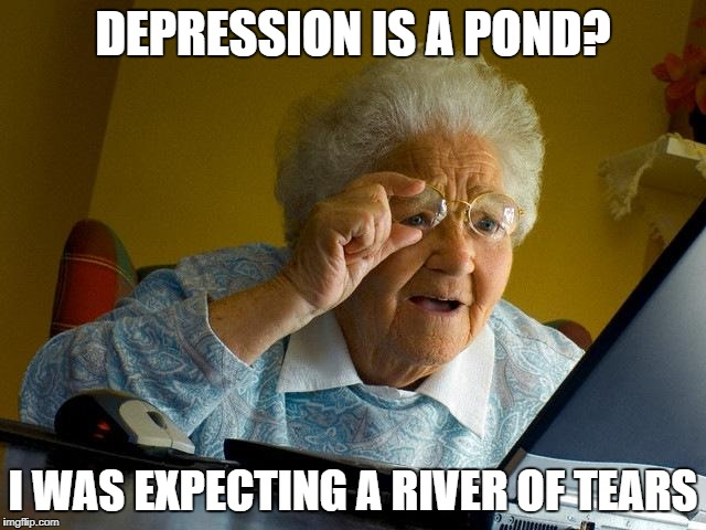 Grandma Finds The Internet Meme | DEPRESSION IS A POND? I WAS EXPECTING A RIVER OF TEARS | image tagged in memes,grandma finds the internet | made w/ Imgflip meme maker