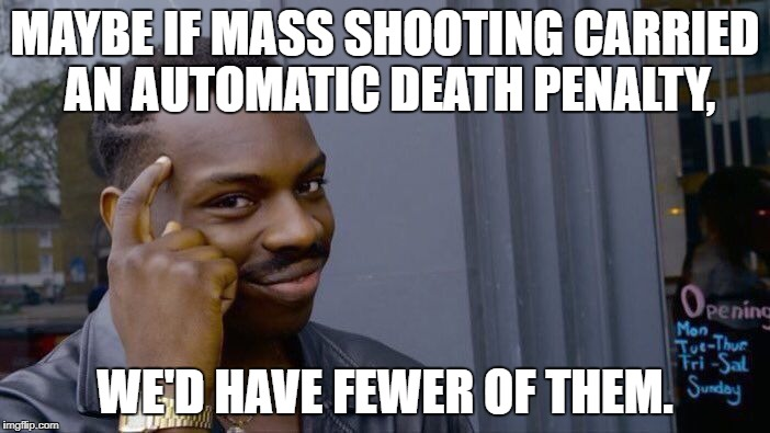 I doubt every mass shooter has a death wish. I think murdering at least 5 people should be automatic grounds for execution. | MAYBE IF MASS SHOOTING CARRIED AN AUTOMATIC DEATH PENALTY, WE'D HAVE FEWER OF THEM. | image tagged in memes,roll safe think about it | made w/ Imgflip meme maker