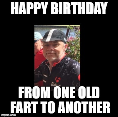 HAPPY BIRTHDAY FROM ONE OLD FART TO ANOTHER | made w/ Imgflip meme maker