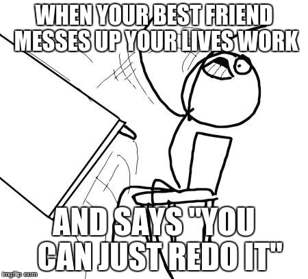 "Table Flip Guy Meme | WHEN YOUR BEST FRIEND MESSES UP YOUR LIVES WORK AND SAYS ""YOU  CAN JUST REDO IT"" 