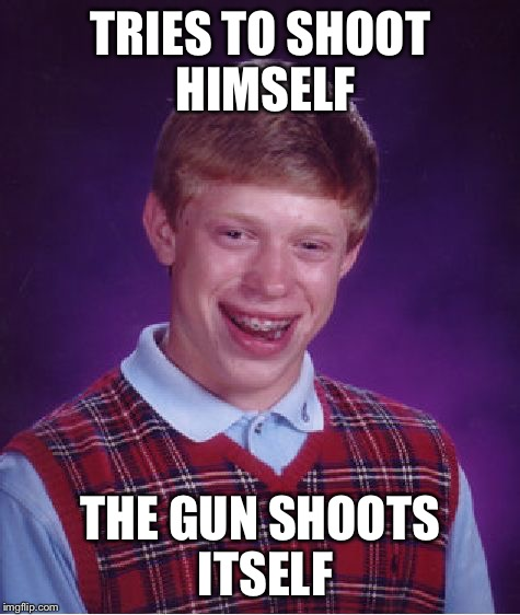 Bad Luck Brian Meme | TRIES TO SHOOT HIMSELF THE GUN SHOOTS ITSELF | image tagged in memes,bad luck brian | made w/ Imgflip meme maker