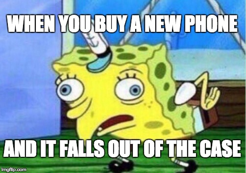 Mocking Spongebob Meme | WHEN YOU BUY A NEW PHONE AND IT FALLS OUT OF THE CASE | image tagged in memes,mocking spongebob | made w/ Imgflip meme maker