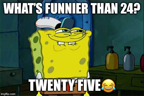 Dont You Squidward | WHAT'S FUNNIER THAN 24? TWENTY FIVE | image tagged in memes,dont you squidward | made w/ Imgflip meme maker