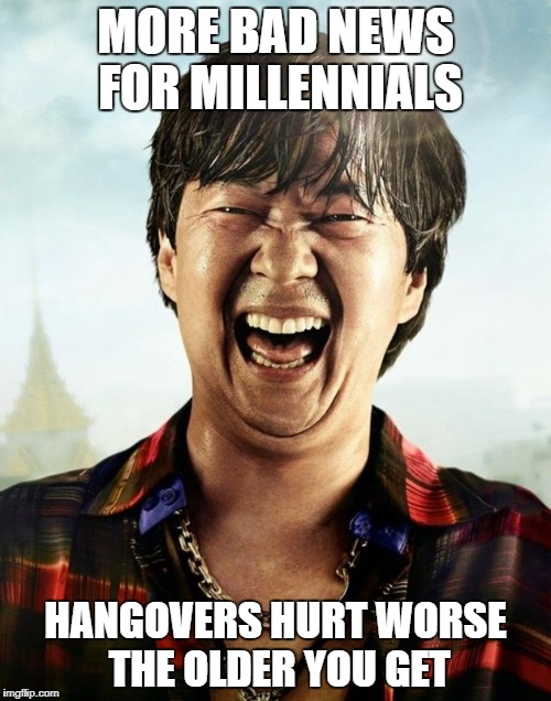 hahaha | MORE BAD NEWS FOR MILLENNIALS HANGOVERS HURT WORSE THE OLDER YOU GET | image tagged in ken jeong hangover | made w/ Imgflip meme maker