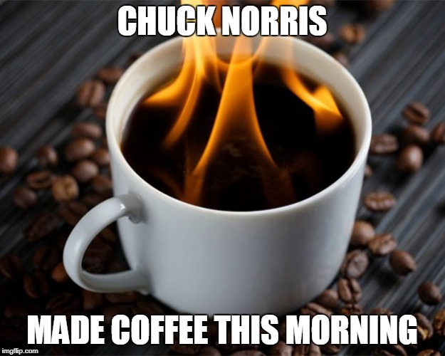 Chuck Norris made coffee | CHUCK NORRIS MADE COFFEE THIS MORNING | image tagged in flaming coffee,memes,coffee,chuck norris | made w/ Imgflip meme maker