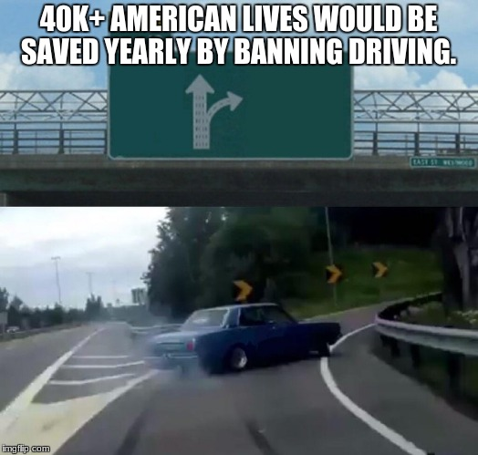 Left Exit 12 Off Ramp Meme | 40K+ AMERICAN LIVES WOULD BE SAVED YEARLY BY BANNING DRIVING. | image tagged in memes,left exit 12 off ramp | made w/ Imgflip meme maker