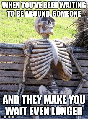 Waiting Skeleton Meme | WHEN YOU'VE BEEN WAITING TO BE AROUND  SOMEONE AND THEY MAKE YOU WAIT EVEN LONGER | image tagged in memes,waiting skeleton | made w/ Imgflip meme maker