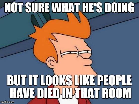 Futurama Fry Meme | NOT SURE WHAT HE'S DOING BUT IT LOOKS LIKE PEOPLE HAVE DIED IN THAT ROOM | image tagged in memes,futurama fry | made w/ Imgflip meme maker
