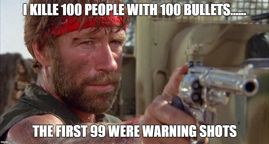 Chuck Norris | I KILLE 100 PEOPLE WITH 100 BULLETS...... THE FIRST 99 WERE WARNING SHOTS | image tagged in chuck norris,guns,gun,chuck norris guns,chuck norris approves,chuck | made w/ Imgflip meme maker