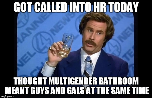 Ron Burgundy called into HR | GOT CALLED INTO HR TODAY THOUGHT MULTIGENDER BATHROOM MEANT GUYS AND GALS AT THE SAME TIME | image tagged in ron burgundy | made w/ Imgflip meme maker