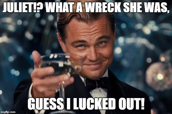 Leonardo Dicaprio Cheers Meme | JULIET!? WHAT A WRECK SHE WAS, GUESS I LUCKED OUT! | image tagged in memes,leonardo dicaprio cheers | made w/ Imgflip meme maker