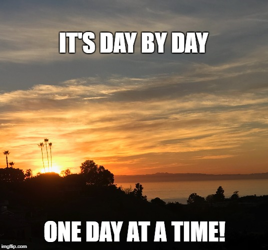 Day By Day | IT'S DAY BY DAY ONE DAY AT A TIME! | image tagged in success,attitude,life,goals,night,sobriety | made w/ Imgflip meme maker