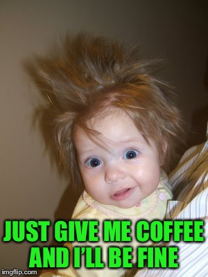 JUST GIVE ME COFFEE AND I'LL BE FINE | made w/ Imgflip meme maker