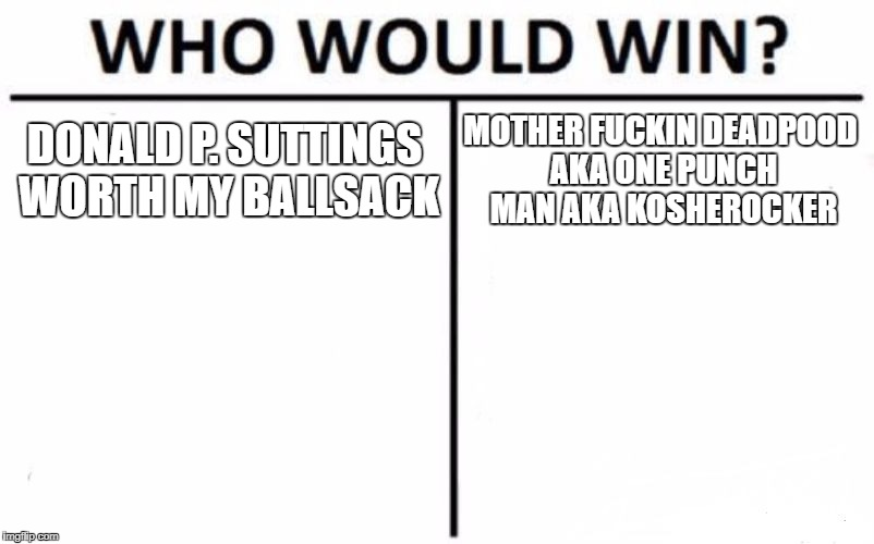Who Would Win? Meme | DONALD P. SUTTINGS WORTH MY BALLSACK MOTHER F**KIN DEADPOOD AKA ONE PUNCH MAN AKA KOSHEROCKER | image tagged in memes,who would win | made w/ Imgflip meme maker