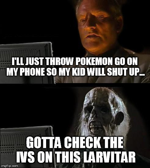 do not pass go | I'LL JUST THROW POKEMON GO ON MY PHONE SO MY KID WILL SHUT UP... GOTTA CHECK THE IVS ON THIS LARVITAR | image tagged in memes,ill just wait here,pokemon go,dammit | made w/ Imgflip meme maker