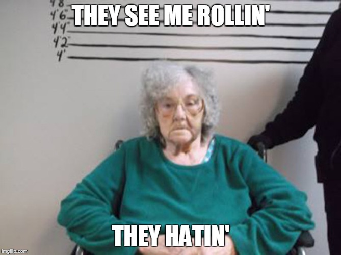 I'm Rollin' They Hatin' | THEY SEE ME ROLLIN' THEY HATIN' | image tagged in grandma,wheelchair,mugshot,rap,busted | made w/ Imgflip meme maker