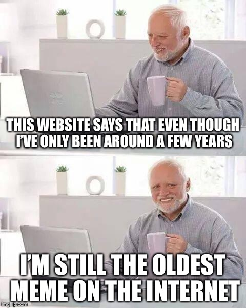 Hide the Pain Harold Meme | THIS WEBSITE SAYS THAT EVEN THOUGH I'VE ONLY BEEN AROUND A FEW YEARS I'M STILL THE OLDEST MEME ON THE INTERNET | image tagged in memes,hide the pain harold | made w/ Imgflip meme maker