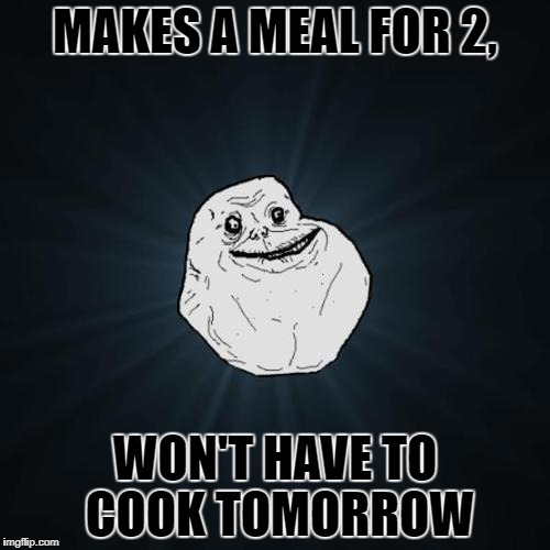 Forever Alone | MAKES A MEAL FOR 2, WON'T HAVE TO COOK TOMORROW | image tagged in forever alone | made w/ Imgflip meme maker