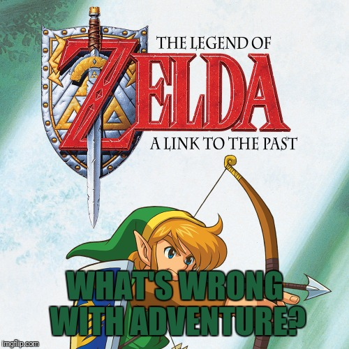 A Link to the Past | WHAT'S WRONG WITH ADVENTURE? | image tagged in a link to the past | made w/ Imgflip meme maker