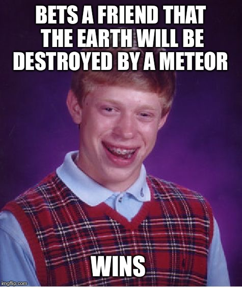 Bad Luck Brian Meme | BETS A FRIEND THAT THE EARTH WILL BE DESTROYED BY A METEOR WINS | image tagged in memes,bad luck brian | made w/ Imgflip meme maker