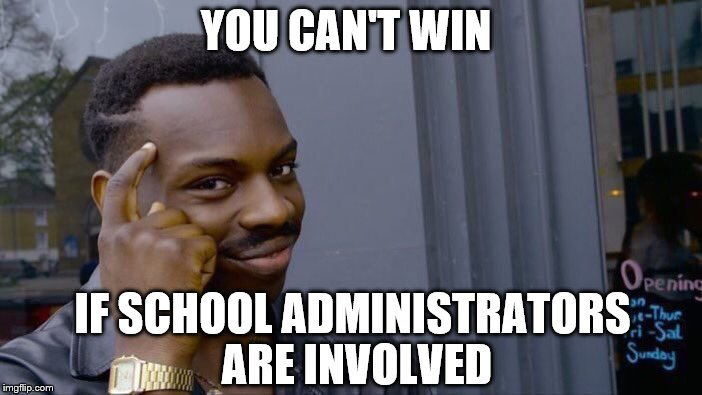 Roll Safe Think About It Meme | YOU CAN'T WIN IF SCHOOL ADMINISTRATORS ARE INVOLVED | image tagged in memes,roll safe think about it | made w/ Imgflip meme maker