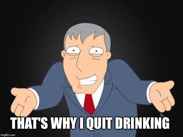 THAT'S WHY I QUIT DRINKING | made w/ Imgflip meme maker